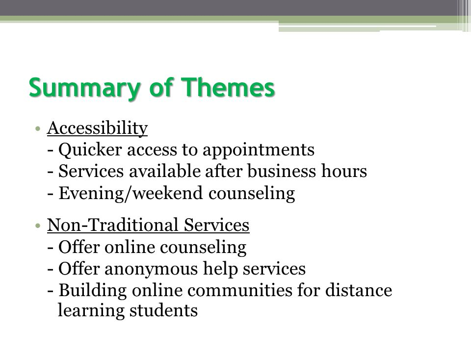 Summary of Themes Accessibility - Quicker access to appointments - Services available after business hours - Evening/weekend counseling Non-Traditional Services - Offer online counseling - Offer anonymous help services - Building online communities for distance learning students