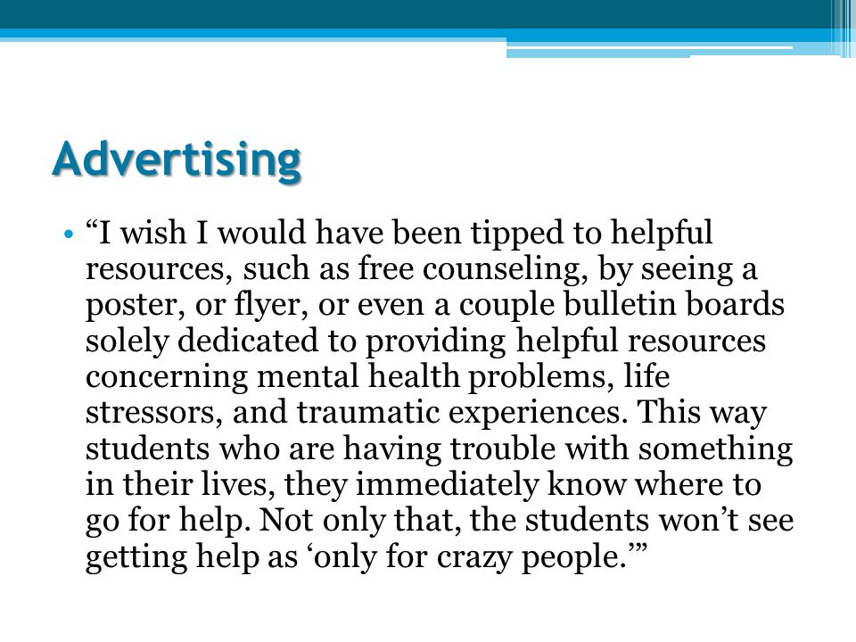 Advertising I wish I would have been tipped to helpful resources, such as free counseling, by seeing a poster, or flyer, or even a couple bulletin boards solely dedicated to providing helpful resources concerning mental health problems, life stressors, and traumatic experiences.