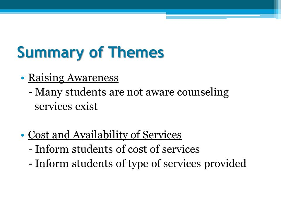 Summary of Themes Raising Awareness - Many students are not aware counseling services exist Cost and Availability of Services - Inform students of cost of services - Inform students of type of services provided