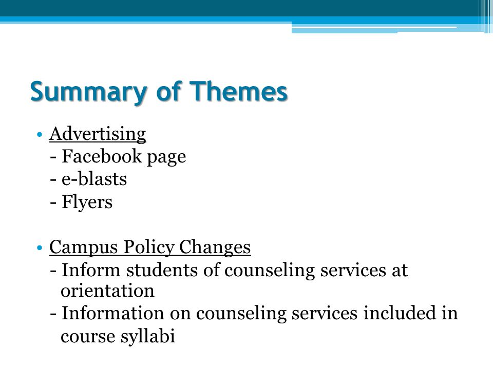 Summary of Themes Advertising - Facebook page - e-blasts - Flyers Campus Policy Changes - Inform students of counseling services at orientation - Information on counseling services included in course syllabi