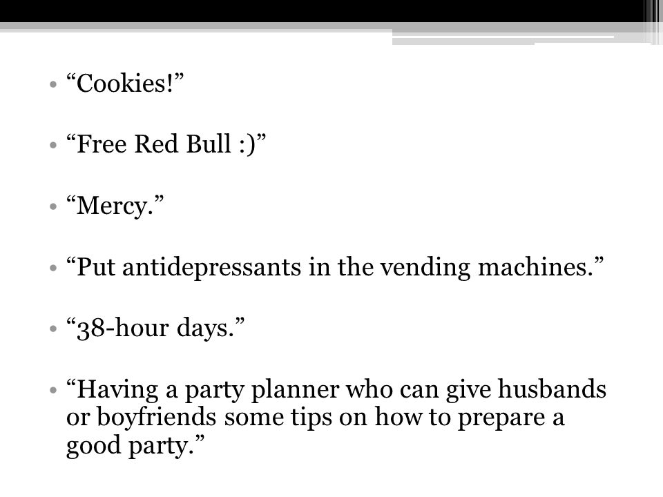 Cookies! Free Red Bull :) Mercy. Put antidepressants in the vending machines. 38-hour days. Having a party planner who can give husbands or boyfriends some tips on how to prepare a good party.