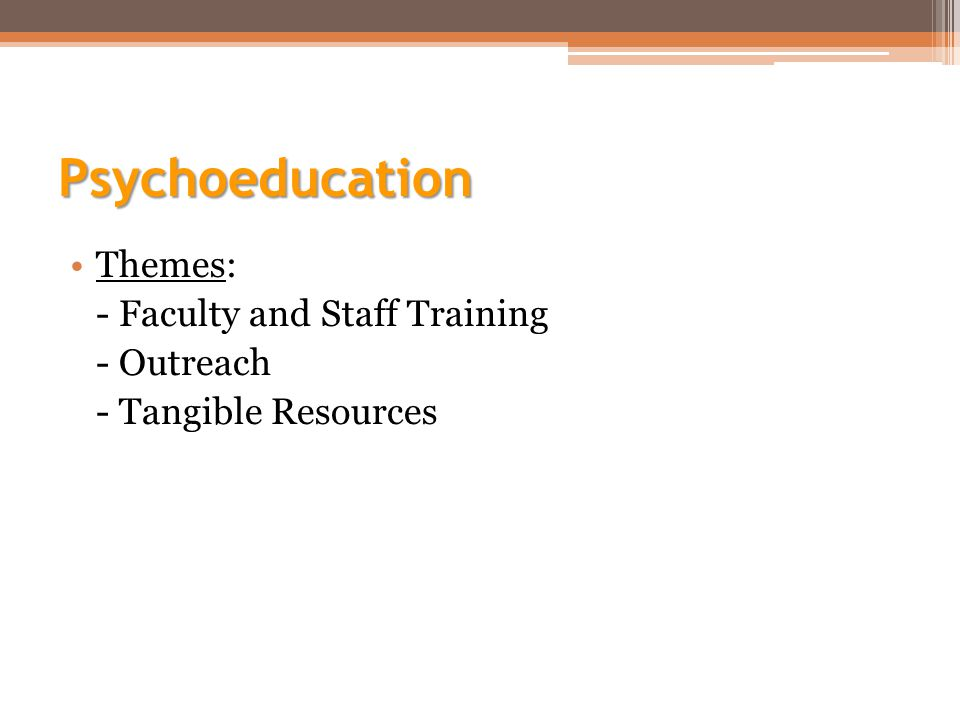 Psychoeducation Themes: - Faculty and Staff Training - Outreach - Tangible Resources