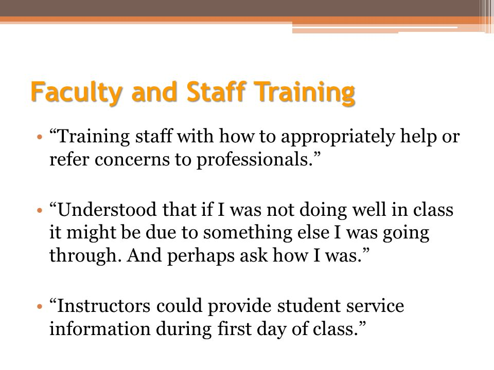 Faculty and Staff Training Training staff with how to appropriately help or refer concerns to professionals. Understood that if I was not doing well in class it might be due to something else I was going through.