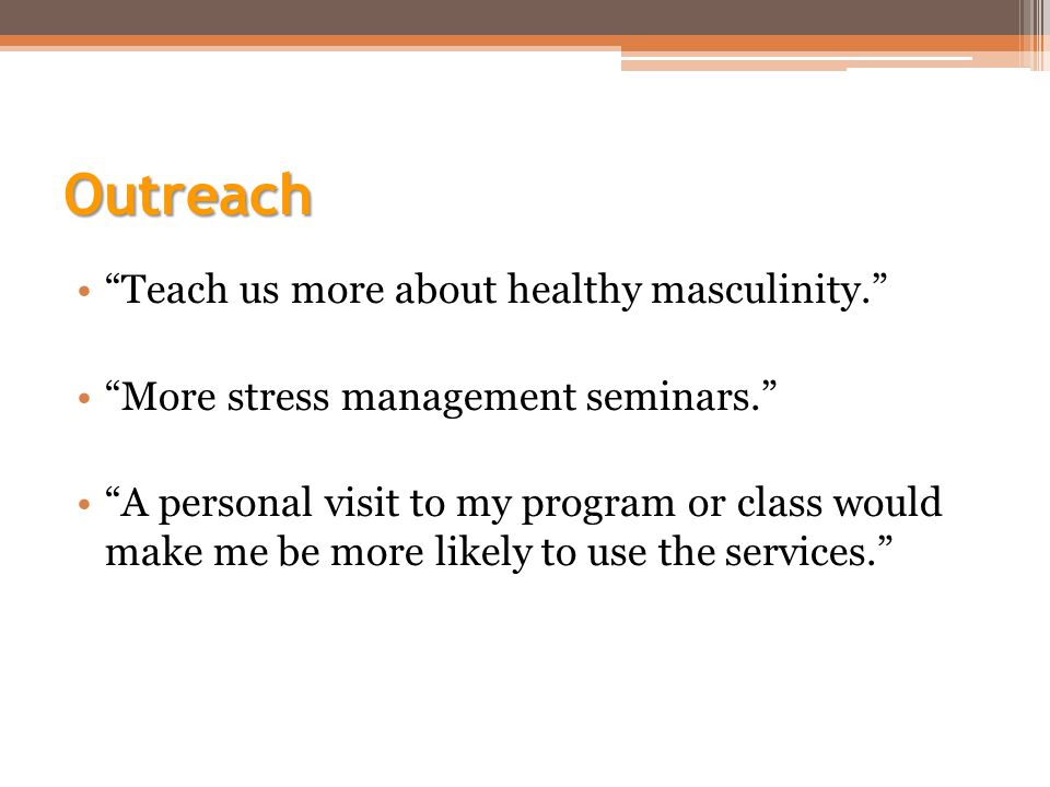 Outreach Teach us more about healthy masculinity. More stress management seminars. A personal visit to my program or class would make me be more likely to use the services.