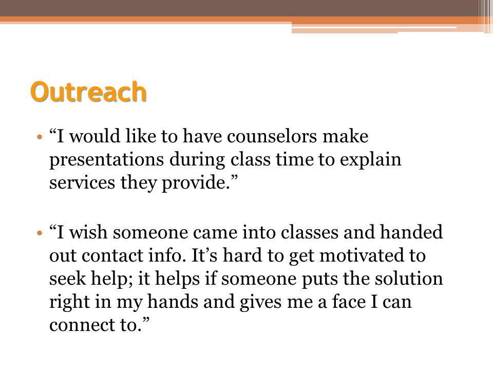 Outreach I would like to have counselors make presentations during class time to explain services they provide. I wish someone came into classes and handed out contact info.