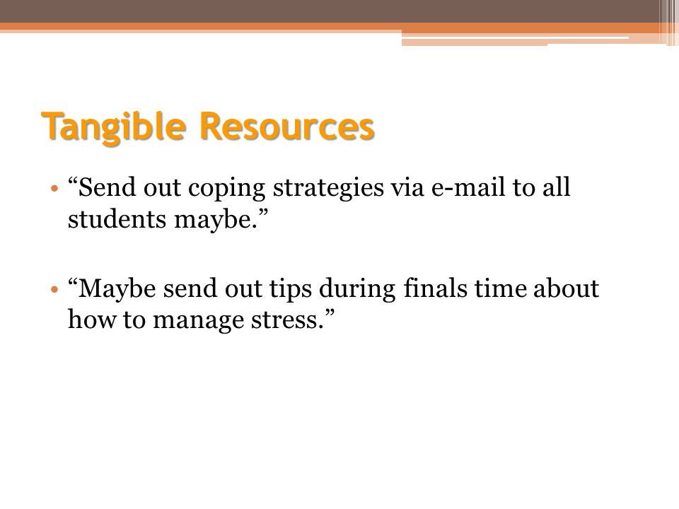 Tangible Resources Send out coping strategies via e-mail to all students maybe. Maybe send out tips during finals time about how to manage stress.
