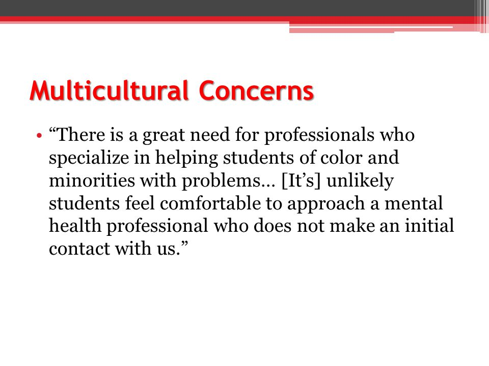 Multicultural Concerns There is a great need for professionals who specialize in helping students of color and minorities with problems… [It's] unlikely students feel comfortable to approach a mental health professional who does not make an initial contact with us.