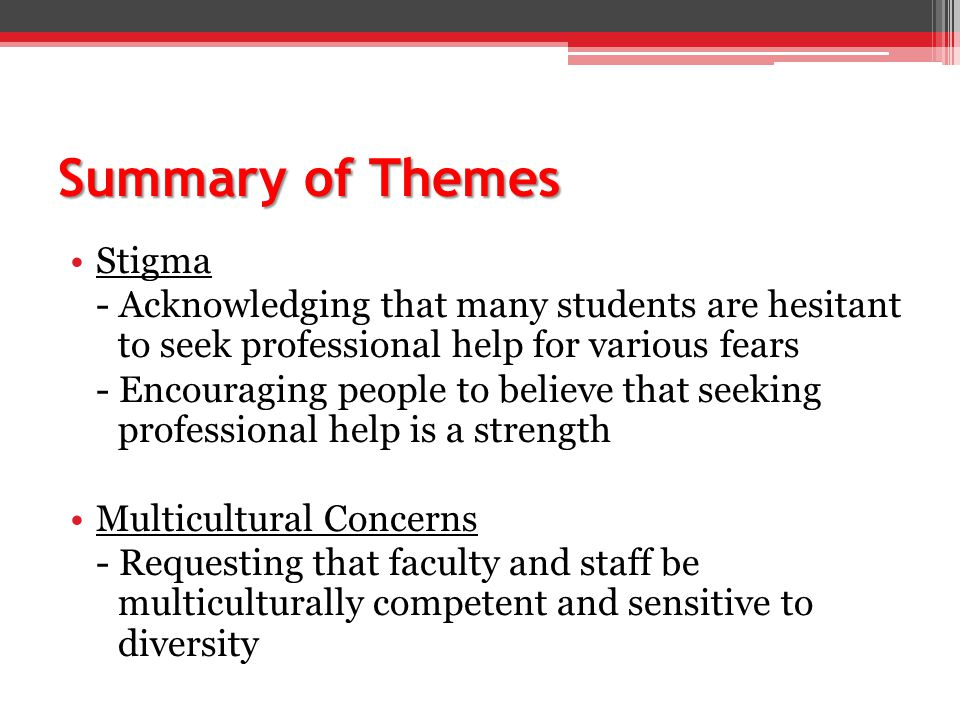Summary of Themes Stigma - Acknowledging that many students are hesitant to seek professional help for various fears - Encouraging people to believe that seeking professional help is a strength Multicultural Concerns - Requesting that faculty and staff be multiculturally competent and sensitive to diversity