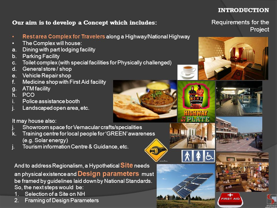 INTRODUCTION Our aim is to develop a Concept which includes: Rest area Complex for Travelers along a Highway/National Highway The Complex will house: a.Dining with part lodging facility b.Parking Facility c.Toilet complex (with special facilities for Physically challenged) d.General store / shop e.Vehicle Repair shop f.Medicine shop with First Aid facility g.ATM facility h.PCO i.Police assistance booth j.Landscaped open area, etc.