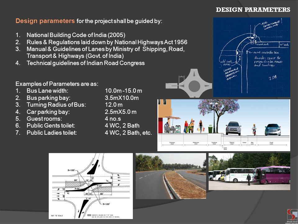 DESIGN PARAMETERS Design parameters for the project shall be guided by: 1.National Building Code of India (2005) 2.Rules & Regulations laid down by National Highways Act 1956 3.Manual & Guidelines of Lanes by Ministry of Shipping, Road, Transport & Highways (Govt.