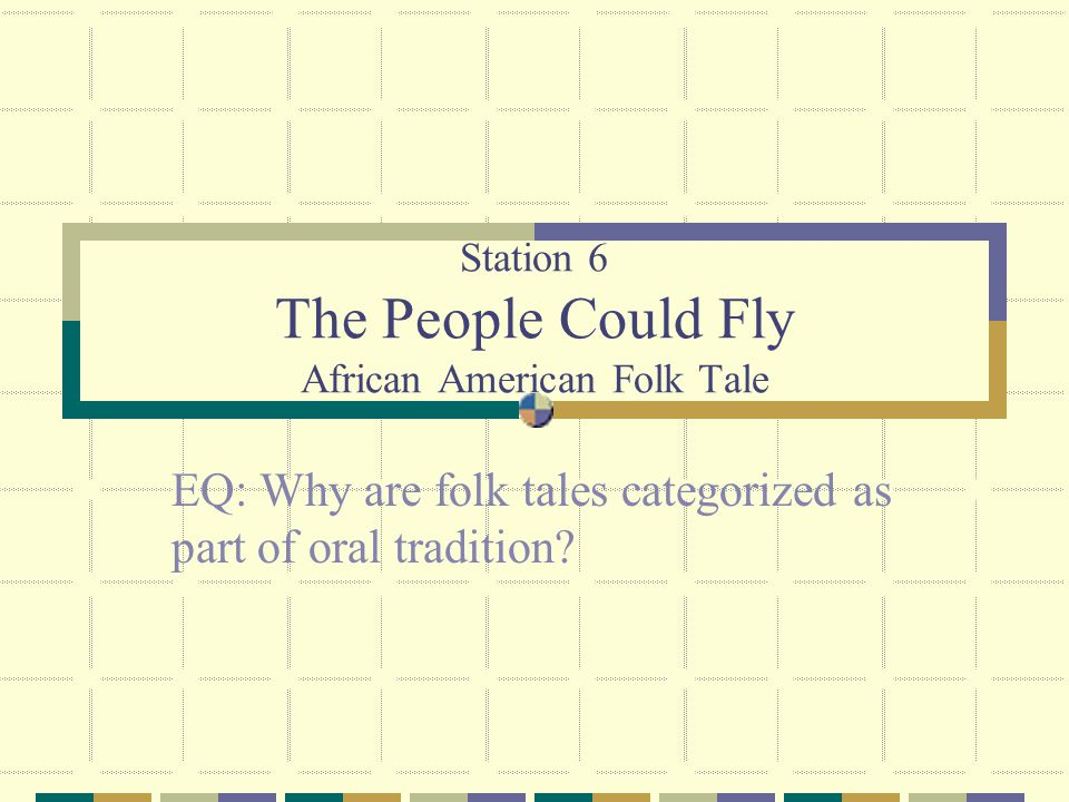 Station 6 The People Could Fly African American Folk Tale EQ: Why are folk tales categorized as part of oral tradition?