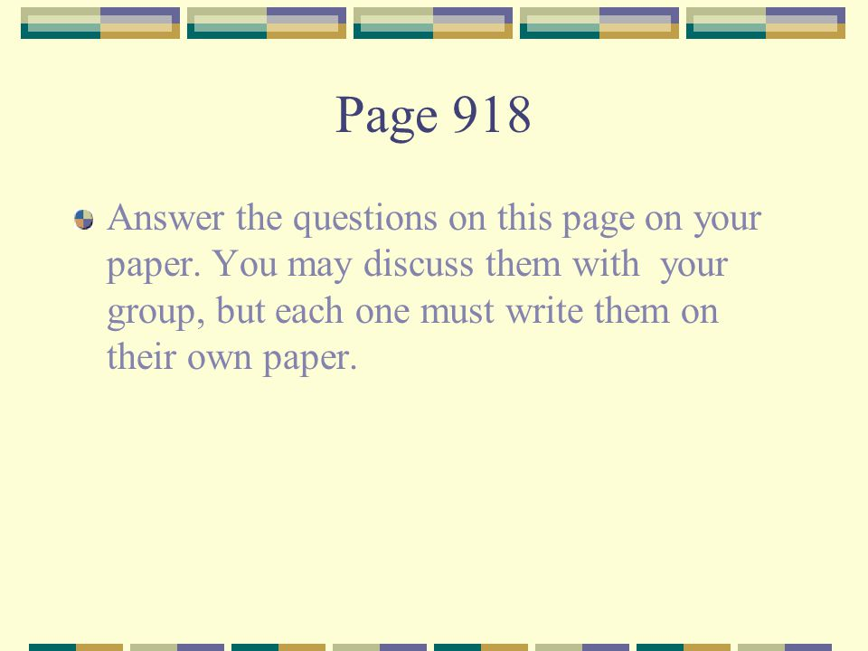 Page 918 Answer the questions on this page on your paper. You may discuss them with your group, but each one must write them on their own paper.