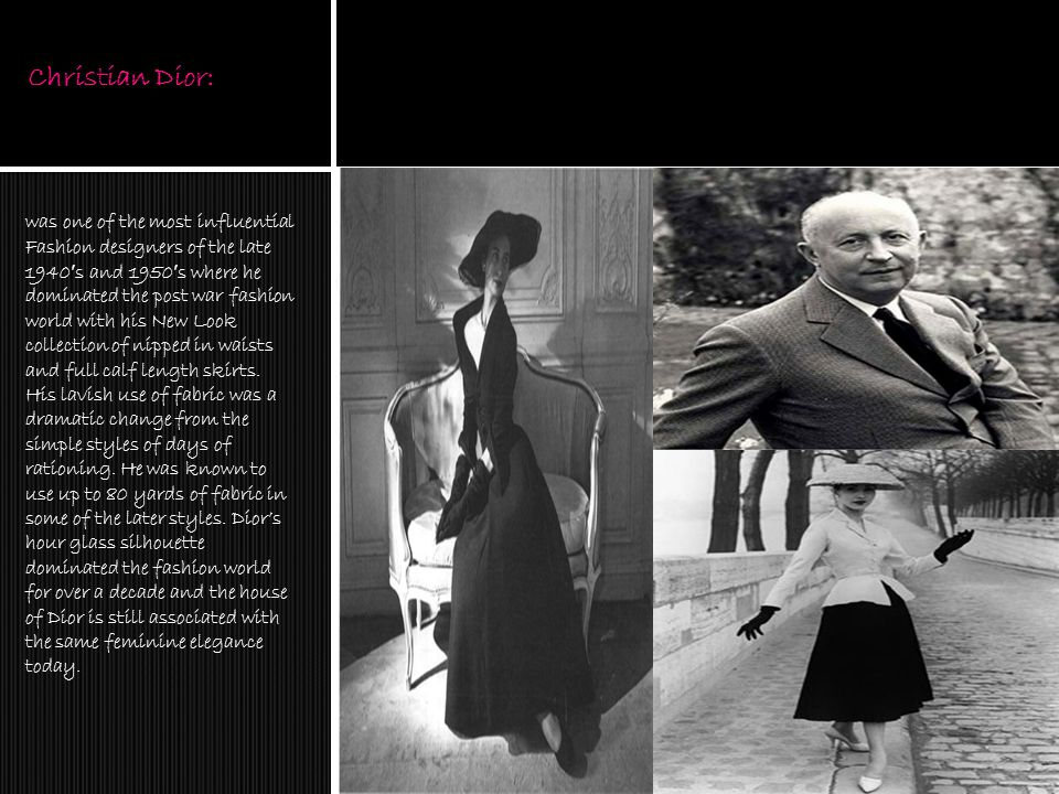 Christian Dior: was one of the most influential Fashion designers of the late 1940 ′ s and 1950 ′ s where he dominated the post war fashion world with his New Look collection of nipped in waists and full calf length skirts.
