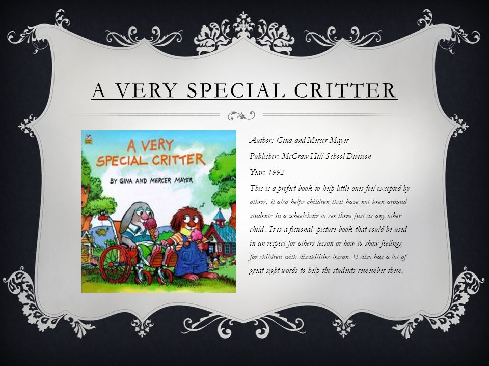A VERY SPECIAL CRITTER Author: Gina and Mercer Mayer Publisher: McGraw-Hill School Division Year: 1992 This is a prefect book to help little ones feel excepted by others, it also helps children that have not been around students in a wheelchair to see them just as any other child.
