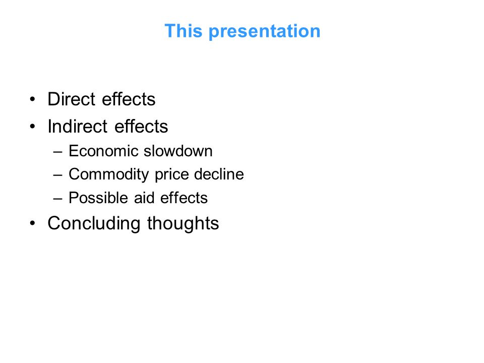 This presentation Direct effects Indirect effects –Economic slowdown –Commodity price decline –Possible aid effects Concluding thoughts