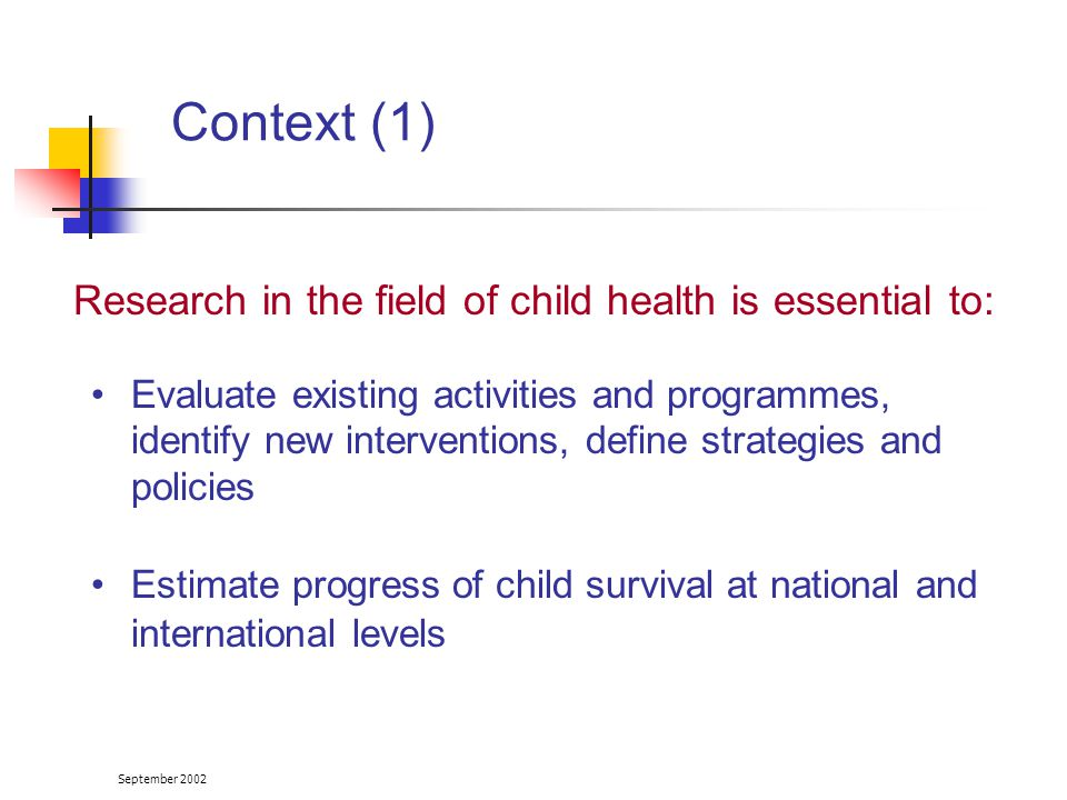 September 2002 Research in the field of child health is essential to: Evaluate existing activities and programmes, identify new interventions, define strategies and policies Estimate progress of child survival at national and international levels Context (1)