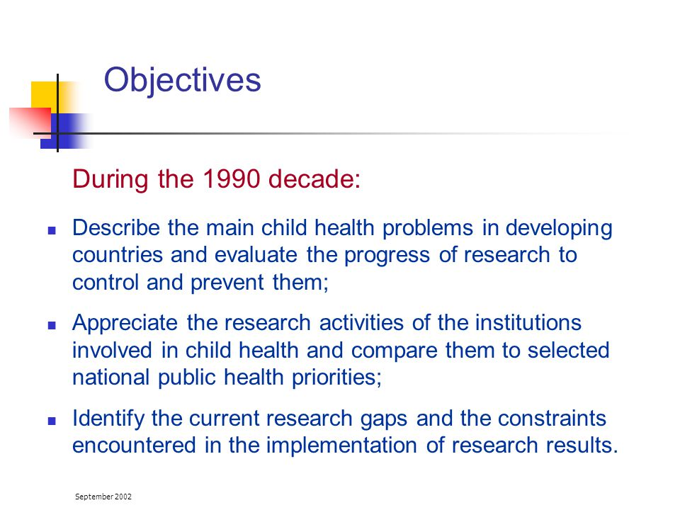 September 2002 Methods (1) Review of the literature (January 1990- June 2001) published literature (Medline) grey literature from : national and international institutions NGOs donors involved in the field of child health research Survey addressed to key stakeholders involved in child health in developing countries (February - June 2001)