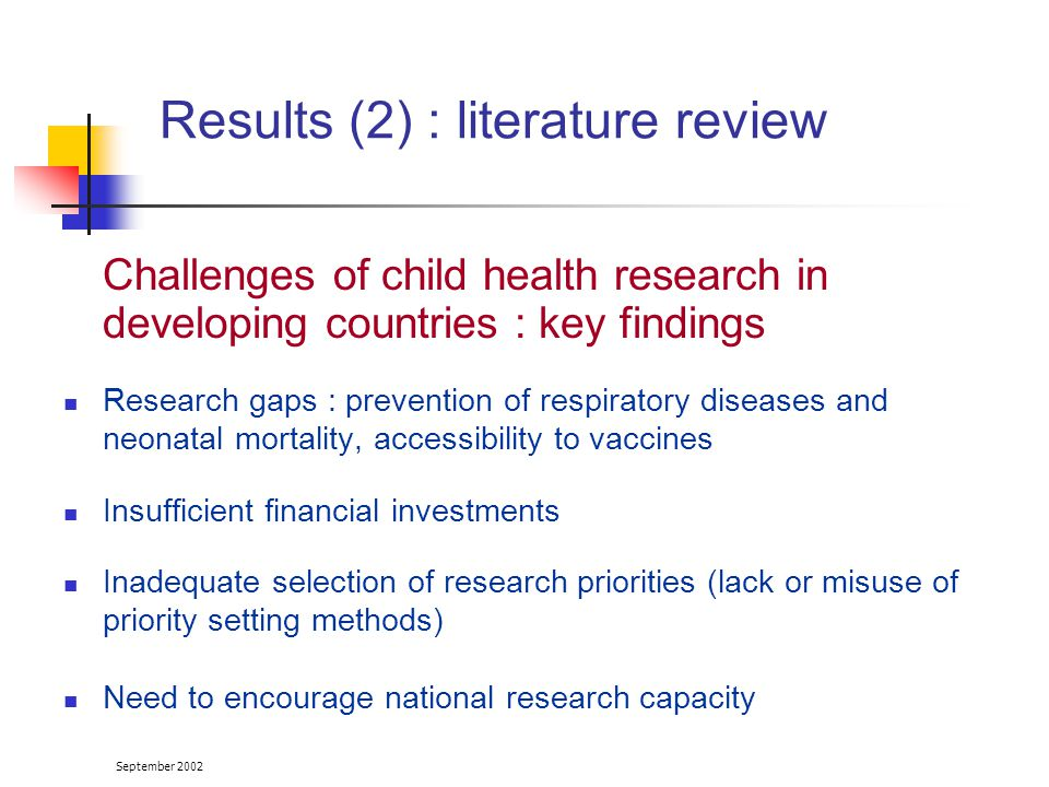 September 2002 Challenges of child health research in developing countries : key findings Research gaps : prevention of respiratory diseases and neonatal mortality, accessibility to vaccines Insufficient financial investments Inadequate selection of research priorities (lack or misuse of priority setting methods) Need to encourage national research capacity Results (2) : literature review