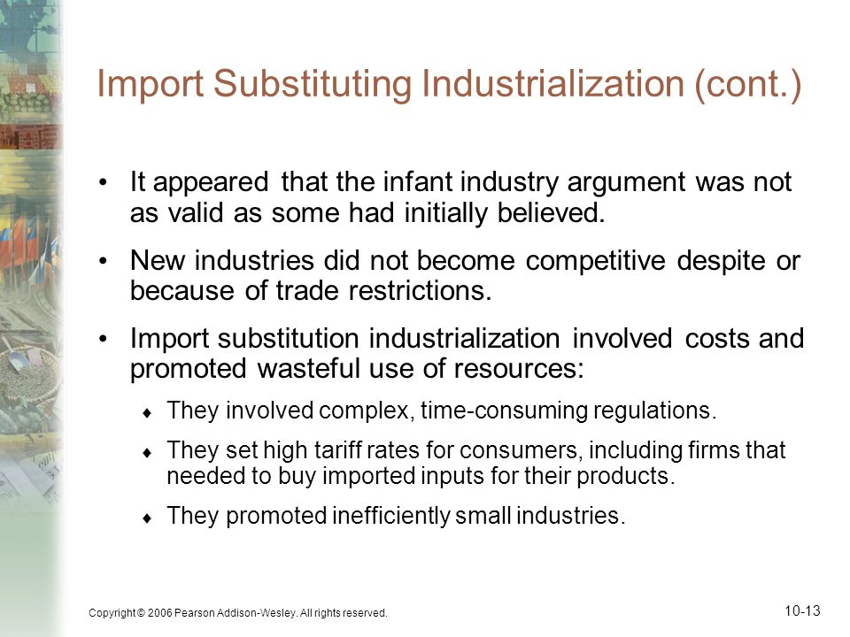 Copyright © 2006 Pearson Addison-Wesley. All rights reserved. 10-13 Import Substituting Industrialization (cont.) It appeared that the infant industry