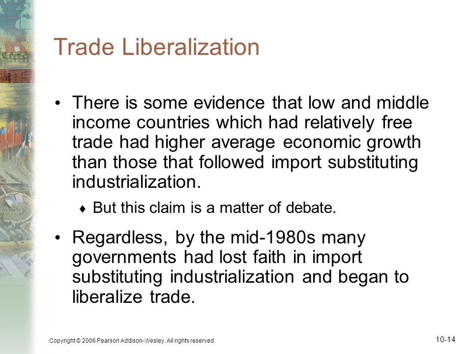 Copyright © 2006 Pearson Addison-Wesley. All rights reserved. 10-14 Trade Liberalization There is some evidence that low and middle income countries w