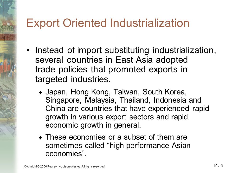 Copyright © 2006 Pearson Addison-Wesley. All rights reserved. 10-19 Export Oriented Industrialization Instead of import substituting industrialization