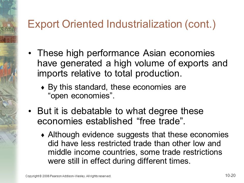 Copyright © 2006 Pearson Addison-Wesley. All rights reserved. 10-20 Export Oriented Industrialization (cont.) These high performance Asian economies h