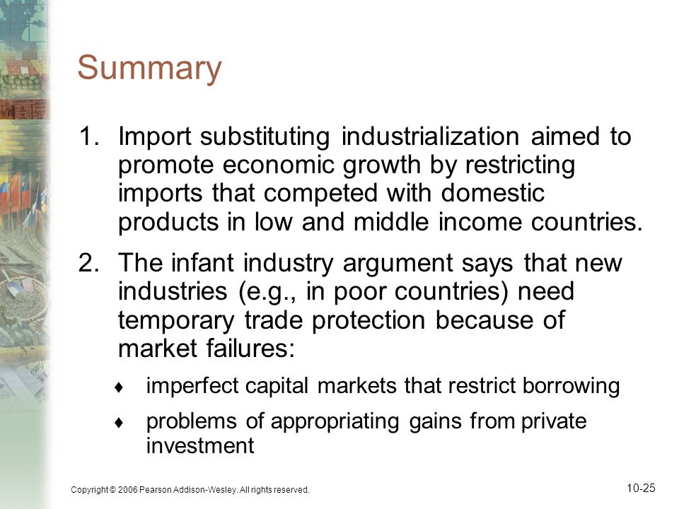 Copyright © 2006 Pearson Addison-Wesley. All rights reserved. 10-25 Summary 1.Import substituting industrialization aimed to promote economic growth b