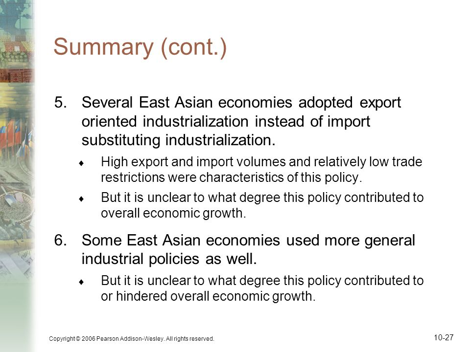 Copyright © 2006 Pearson Addison-Wesley. All rights reserved. 10-27 Summary (cont.) 5.Several East Asian economies adopted export oriented industriali