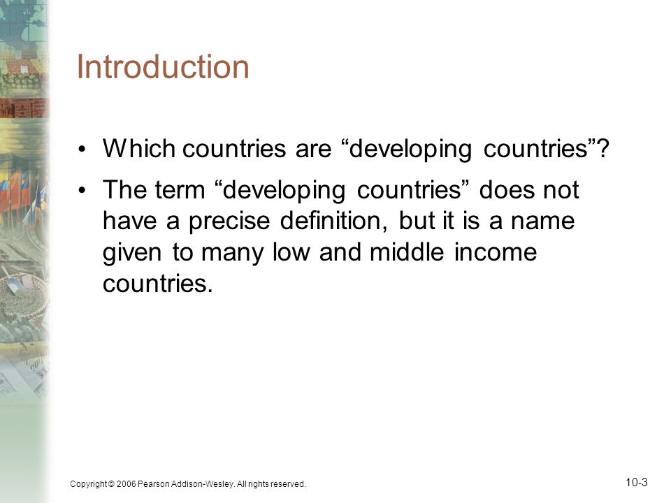 """Copyright © 2006 Pearson Addison-Wesley. All rights reserved. 10-3 Introduction Which countries are """"developing countries""""? The term """"developing count"""