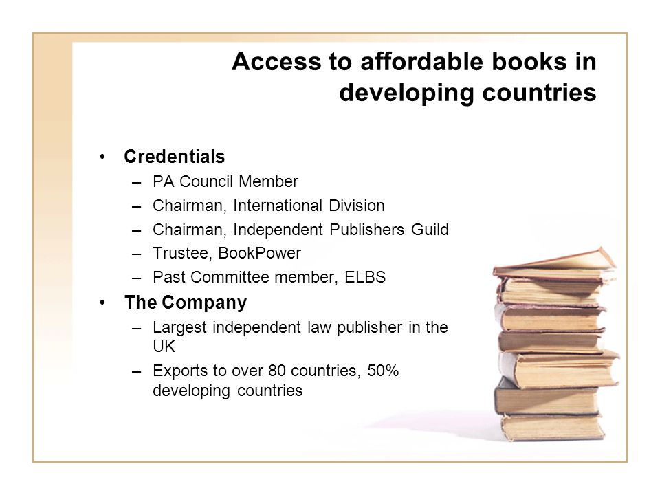 Access to affordable books in developing countries Credentials –PA Council Member –Chairman, International Division –Chairman, Independent Publishers