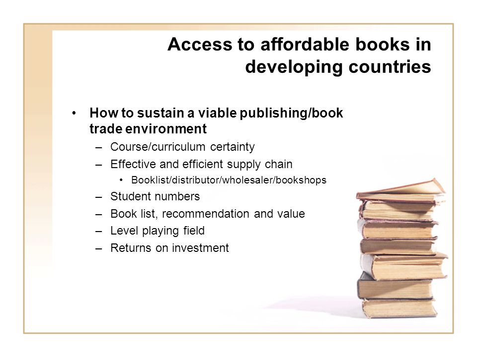 Access to affordable books in developing countries How to sustain a viable publishing/book trade environment –Course/curriculum certainty –Effective and efficient supply chain Booklist/distributor/wholesaler/bookshops –Student numbers –Book list, recommendation and value –Level playing field –Returns on investment