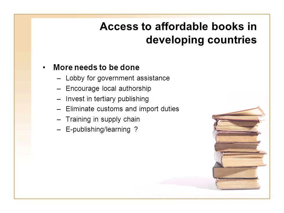 Access to affordable books in developing countries More needs to be done –Lobby for government assistance –Encourage local authorship –Invest in tertiary publishing –Eliminate customs and import duties –Training in supply chain –E-publishing/learning