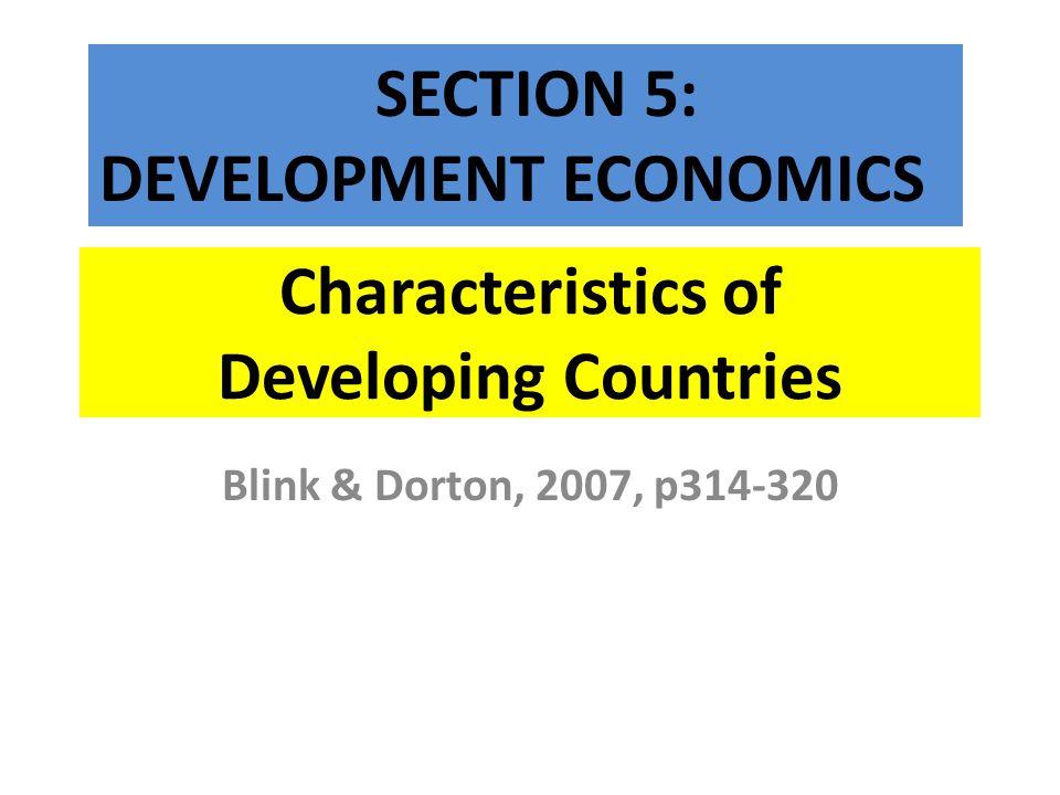Characteristics of Developing Countries Blink & Dorton, 2007, p314-320 SECTION 5: DEVELOPMENT ECONOMICS