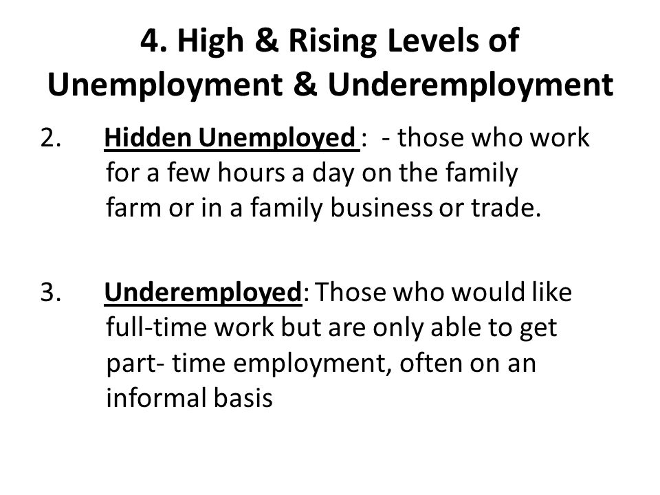 4. High & Rising Levels of Unemployment & Underemployment 2. Hidden Unemployed : - those who work for a few hours a day on the family farm or in a fam