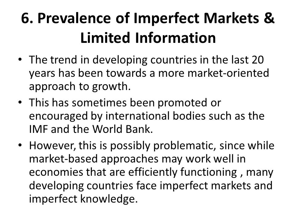 6. Prevalence of Imperfect Markets & Limited Information The trend in developing countries in the last 20 years has been towards a more market-oriente
