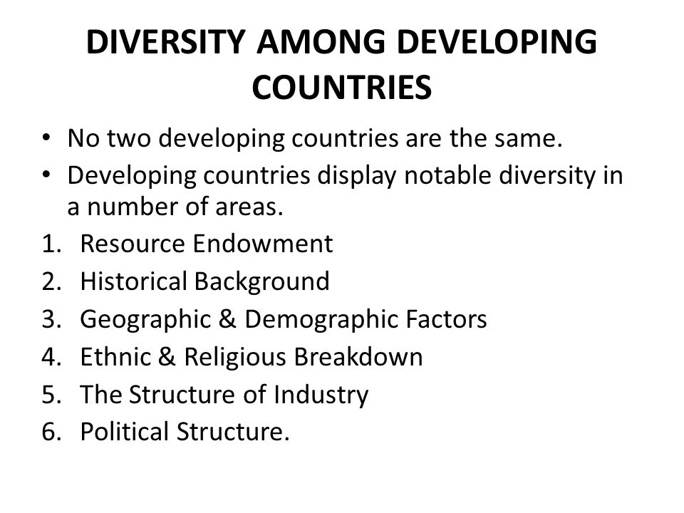 DIVERSITY AMONG DEVELOPING COUNTRIES No two developing countries are the same. Developing countries display notable diversity in a number of areas. 1.