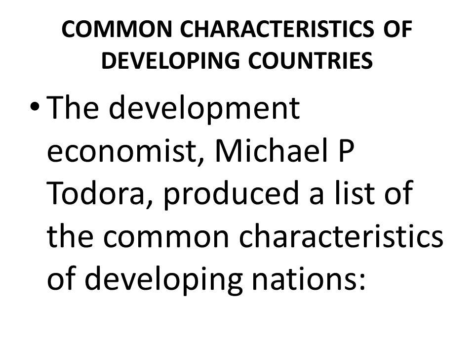 COMMON CHARACTERISTICS OF DEVELOPING COUNTRIES The development economist, Michael P Todora, produced a list of the common characteristics of developin