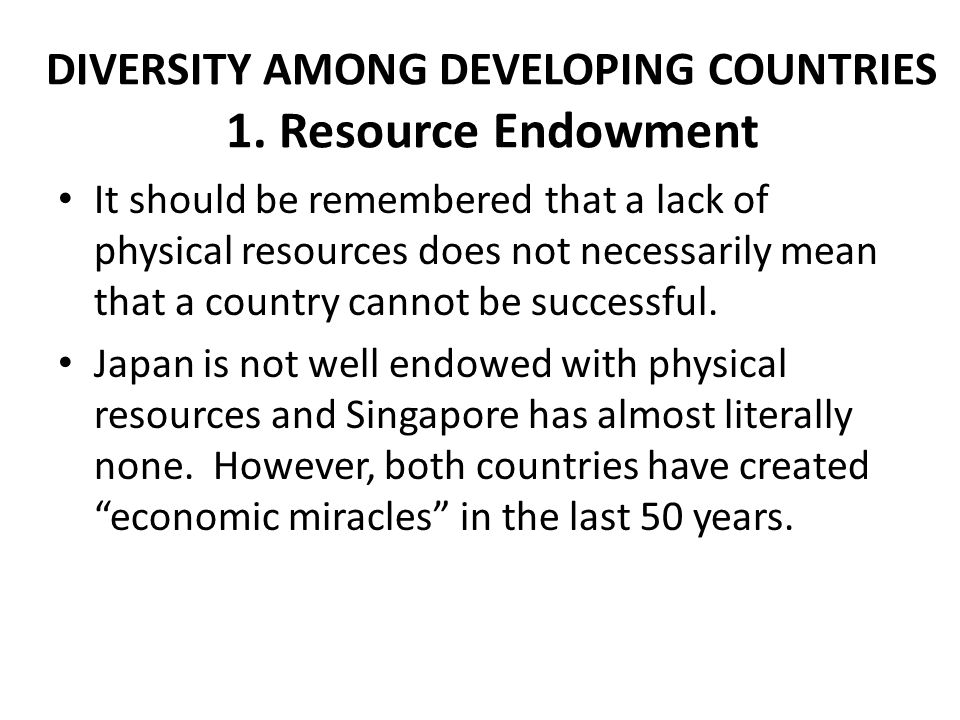 DIVERSITY AMONG DEVELOPING COUNTRIES 1. Resource Endowment It should be remembered that a lack of physical resources does not necessarily mean that a