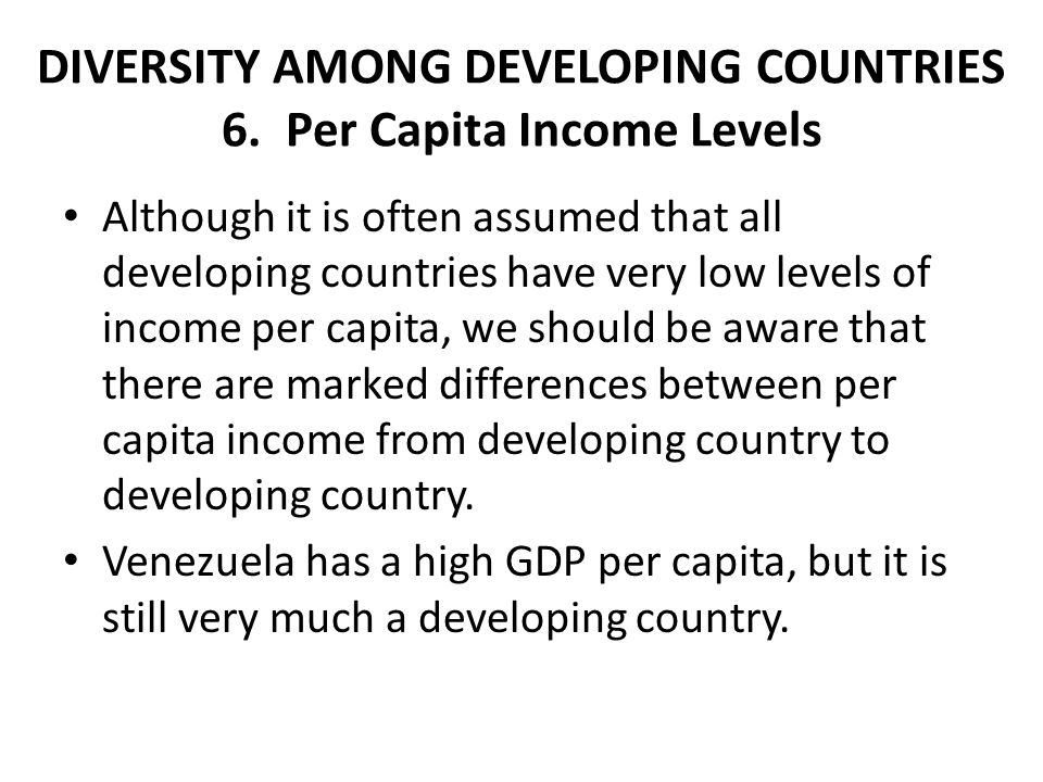 DIVERSITY AMONG DEVELOPING COUNTRIES 6. Per Capita Income Levels Although it is often assumed that all developing countries have very low levels of in