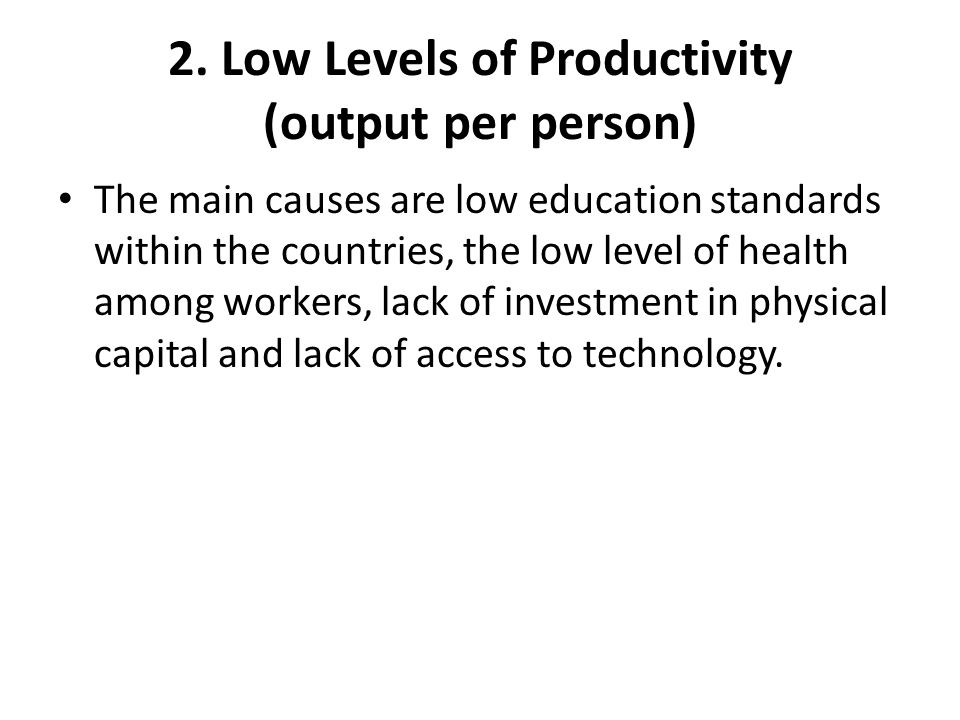 2. Low Levels of Productivity (output per person) The main causes are low education standards within the countries, the low level of health among work