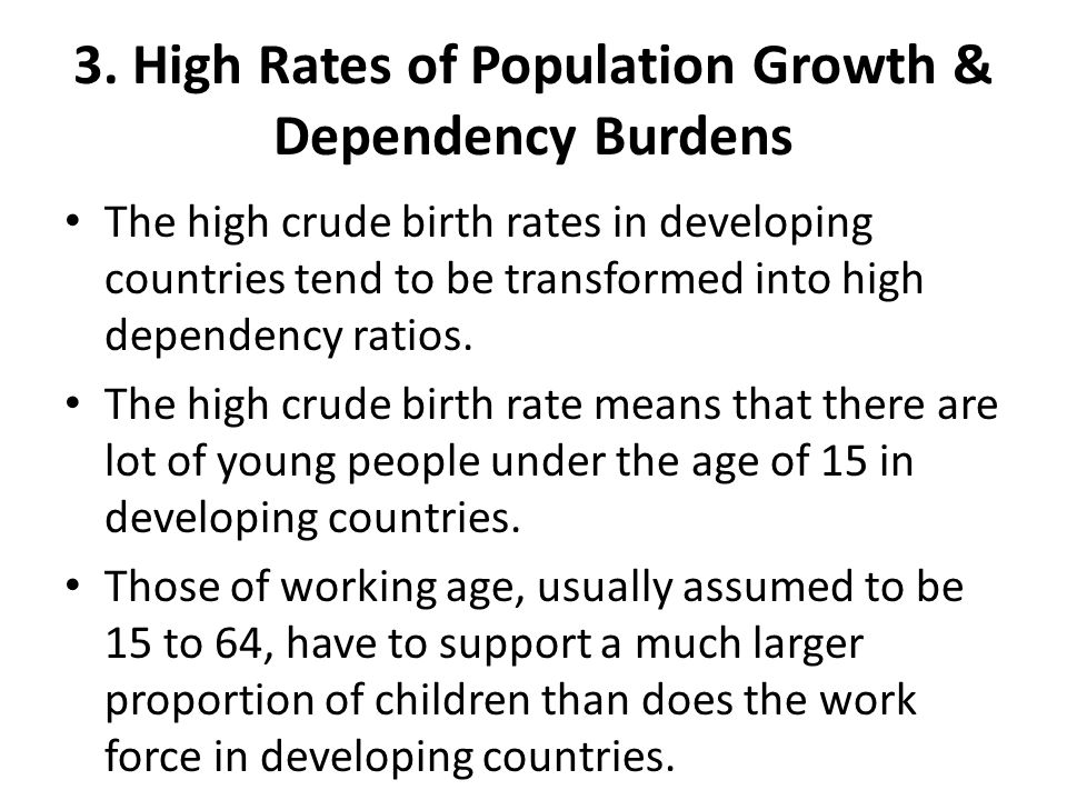3. High Rates of Population Growth & Dependency Burdens The high crude birth rates in developing countries tend to be transformed into high dependency