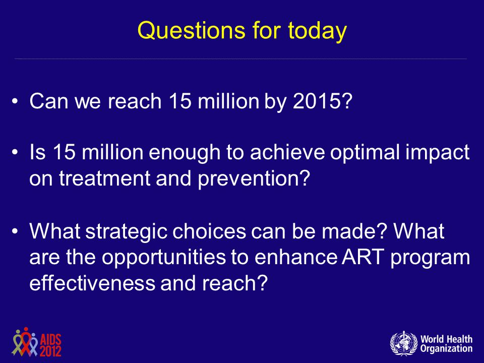 Questions for today Can we reach 15 million by 2015? Is 15 million enough to achieve optimal impact on treatment and prevention? What strategic choice