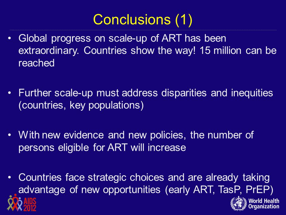 Conclusions (1) Global progress on scale-up of ART has been extraordinary. Countries show the way! 15 million can be reached Further scale-up must add