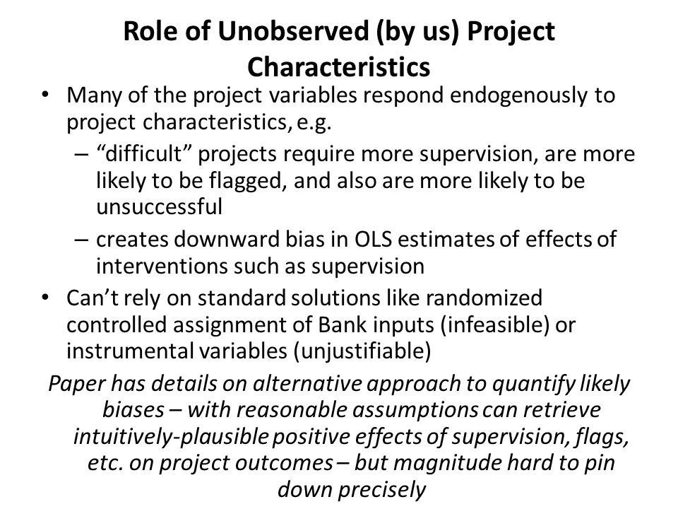 Role of Unobserved (by us) Project Characteristics Many of the project variables respond endogenously to project characteristics, e.g.