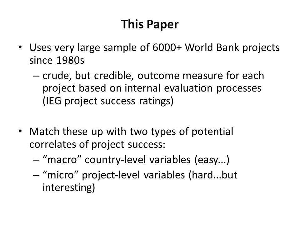 This Paper Uses very large sample of 6000+ World Bank projects since 1980s – crude, but credible, outcome measure for each project based on internal evaluation processes (IEG project success ratings) Match these up with two types of potential correlates of project success: – macro country-level variables (easy...) – micro project-level variables (hard...but interesting)