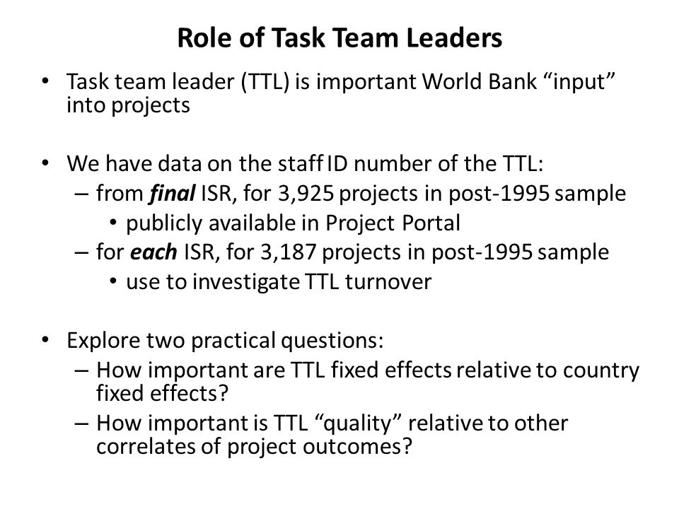 Role of Task Team Leaders Task team leader (TTL) is important World Bank input into projects We have data on the staff ID number of the TTL: – from final ISR, for 3,925 projects in post-1995 sample publicly available in Project Portal – for each ISR, for 3,187 projects in post-1995 sample use to investigate TTL turnover Explore two practical questions: – How important are TTL fixed effects relative to country fixed effects.