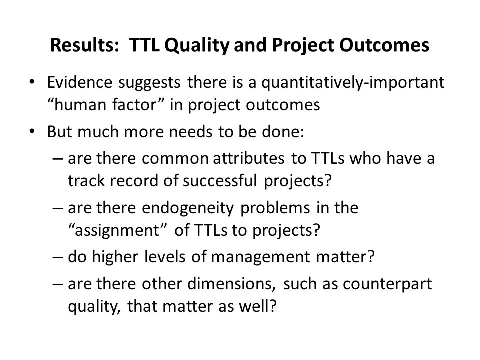 Results: TTL Quality and Project Outcomes Evidence suggests there is a quantitatively-important human factor in project outcomes But much more needs to be done: – are there common attributes to TTLs who have a track record of successful projects.
