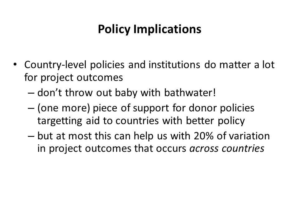 Policy Implications Country-level policies and institutions do matter a lot for project outcomes – don't throw out baby with bathwater.