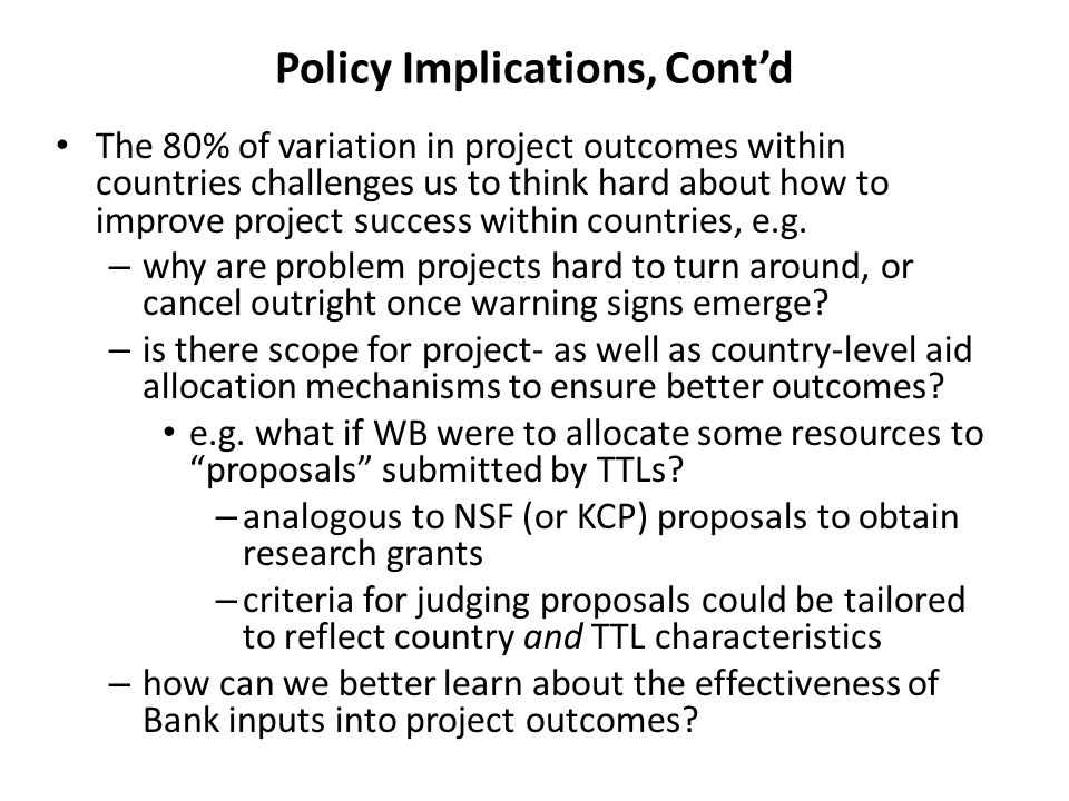 Policy Implications, Cont'd The 80% of variation in project outcomes within countries challenges us to think hard about how to improve project success within countries, e.g.