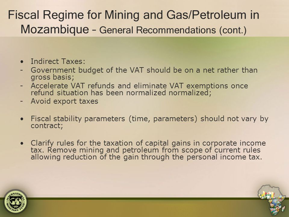 Fiscal Regime for Mining and Gas/Petroleum in Mozambique – General Recommendations (cont.) Indirect Taxes: -Government budget of the VAT should be on